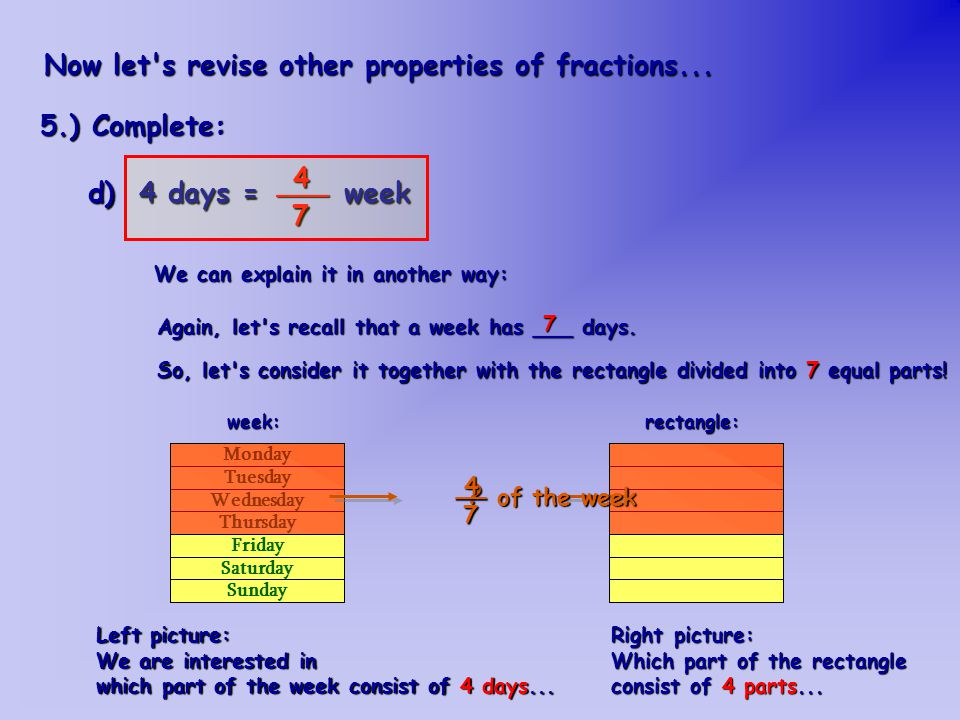 d) 4 days = week ___47 Now let s revise other properties of fractions...