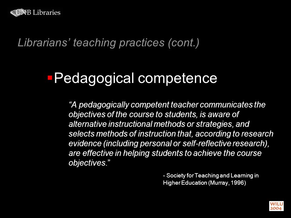 Librarians teaching practices (cont.) Pedagogical competence A pedagogically competent teacher communicates the objectives of the course to students, is aware of alternative instructional methods or strategies, and selects methods of instruction that, according to research evidence (including personal or self-reflective research), are effective in helping students to achieve the course objectives.