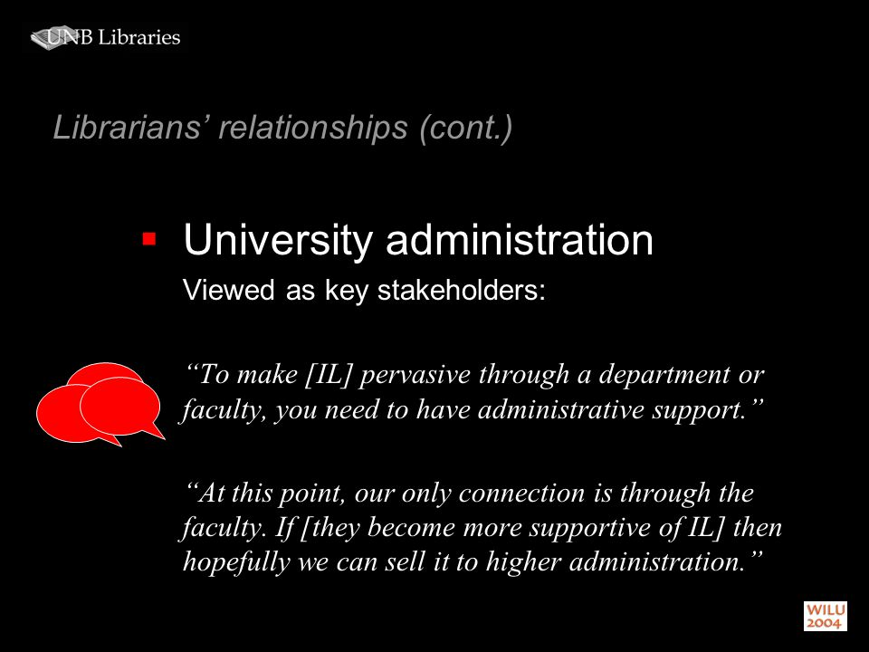 Librarians relationships (cont.) University administration Viewed as key stakeholders: To make [IL] pervasive through a department or faculty, you need to have administrative support.