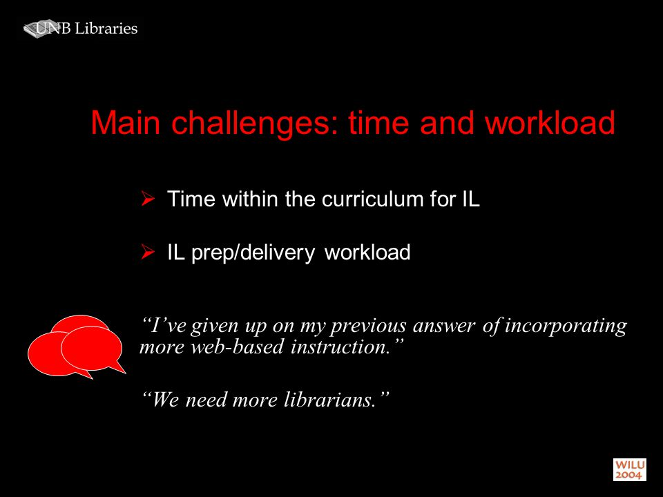 Main challenges: time and workload Time within the curriculum for IL IL prep/delivery workload Ive given up on my previous answer of incorporating mor