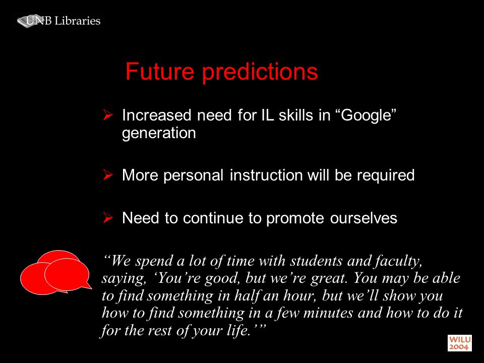 Future predictions Increased need for IL skills in Google generation More personal instruction will be required Need to continue to promote ourselves