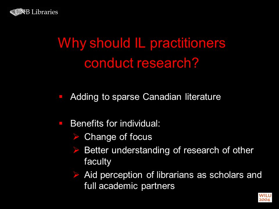 Why should IL practitioners conduct research? Adding to sparse Canadian literature Benefits for individual: Change of focus Better understanding of re