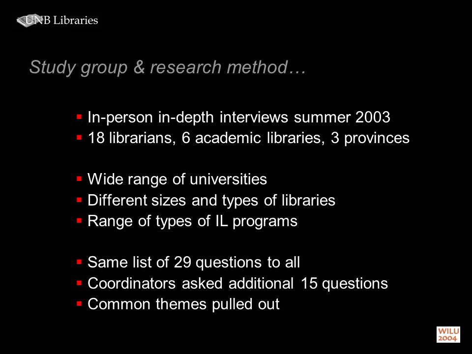 Study group & research method… In-person in-depth interviews summer 2003 18 librarians, 6 academic libraries, 3 provinces Wide range of universities Different sizes and types of libraries Range of types of IL programs Same list of 29 questions to all Coordinators asked additional 15 questions Common themes pulled out