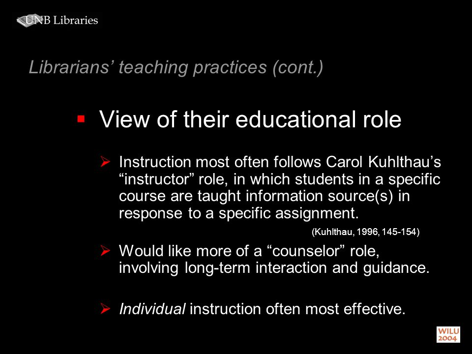 Librarians teaching practices (cont.) View of their educational role Instruction most often follows Carol Kuhlthaus instructor role, in which students