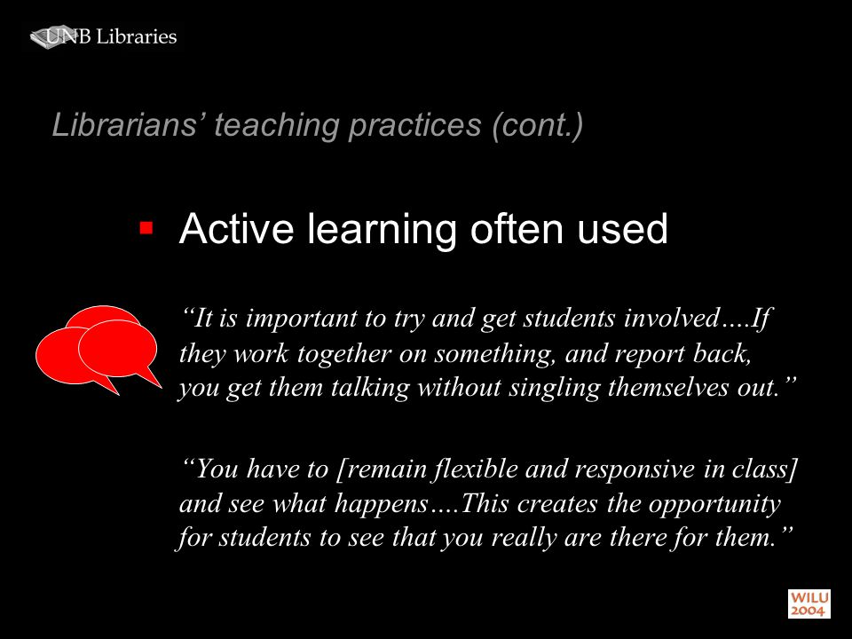 Librarians teaching practices (cont.) Active learning often used It is important to try and get students involved….If they work together on something, and report back, you get them talking without singling themselves out.
