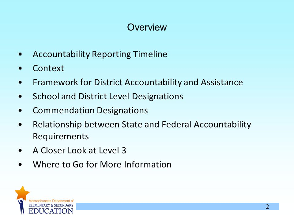 2 Overview Accountability Reporting Timeline Context Framework for District Accountability and Assistance School and District Level Designations Commendation Designations Relationship between State and Federal Accountability Requirements A Closer Look at Level 3 Where to Go for More Information