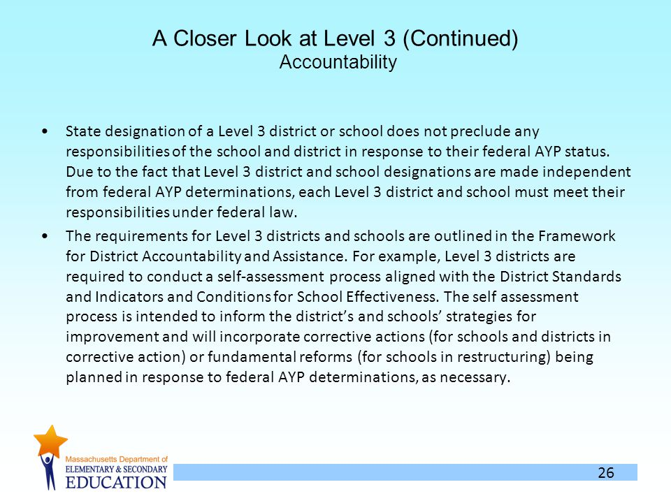 26 A Closer Look at Level 3 (Continued) Accountability State designation of a Level 3 district or school does not preclude any responsibilities of the school and district in response to their federal AYP status.