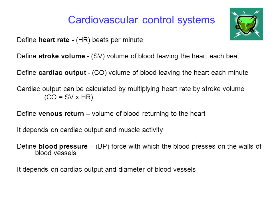 Cardiovascular control systems Define heart rate - (HR) beats per minute Define stroke volume - (SV) volume of blood leaving the heart each beat Defin