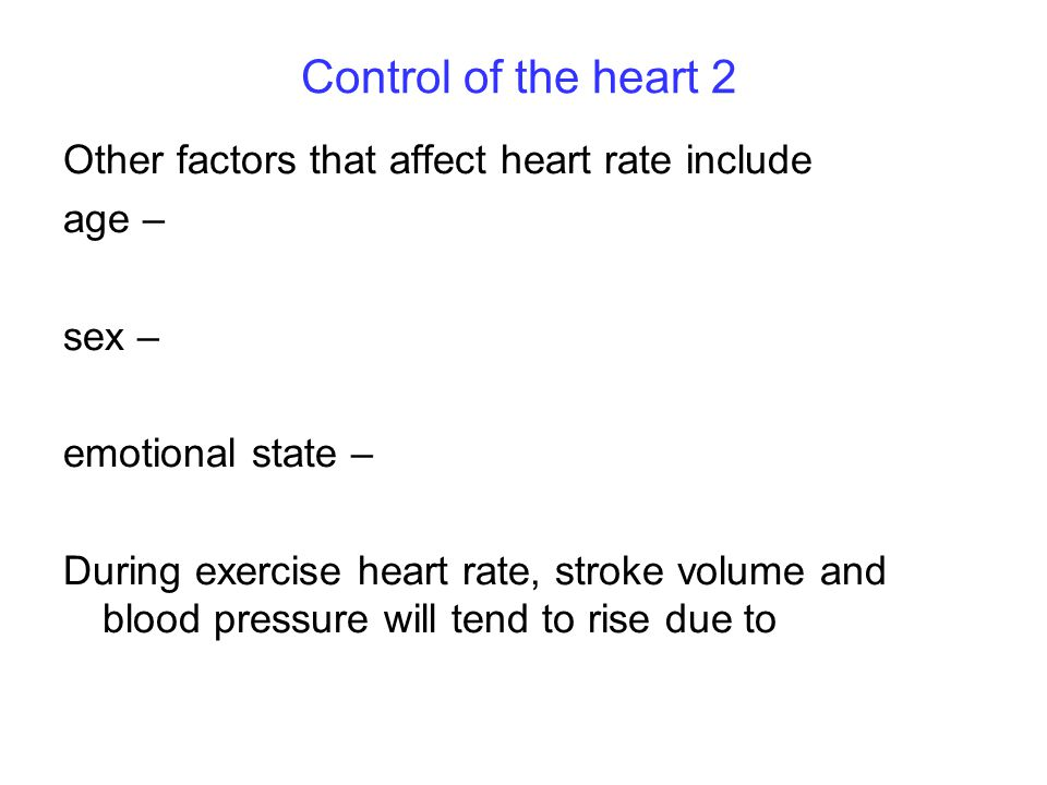 Control of the heart 2 Other factors that affect heart rate include age – sex – emotional state – During exercise heart rate, stroke volume and blood