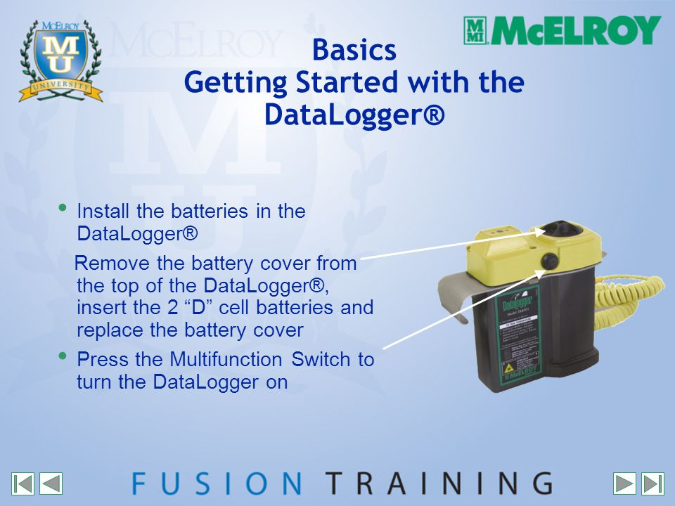 Basics Getting Started with the DataLogger® Install the batteries in the DataLogger® Remove the battery cover from the top of the DataLogger®, insert the 2 D cell batteries and replace the battery cover Press the Multifunction Switch to turn the DataLogger on