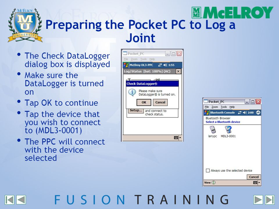 The Check DataLogger dialog box is displayed Make sure the DataLogger is turned on Tap OK to continue Tap the device that you wish to connect to (MDL3-0001) The PPC will connect with the device selected Preparing the Pocket PC to Log a Joint
