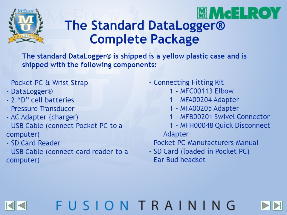 The Standard DataLogger® Complete Package - Pocket PC & Wrist Strap - DataLogger® - 2 D cell batteries - Pressure Transducer - AC Adapter (charger) - USB Cable (connect Pocket PC to a computer) - SD Card Reader - USB Cable (connect card reader to a computer) - Connecting Fitting Kit 1 – MFC00113 Elbow 1 – MFA00204 Adapter 1 – MFA00205 Adapter 1 – MFB00201 Swivel Connector 1 – MFH00048 Quick Disconnect Adapter - Pocket PC Manufacturers Manual - SD Card (loaded in Pocket PC) - Ear Bud headset The standard DataLogger® is shipped is a yellow plastic case and is shipped with the following components: