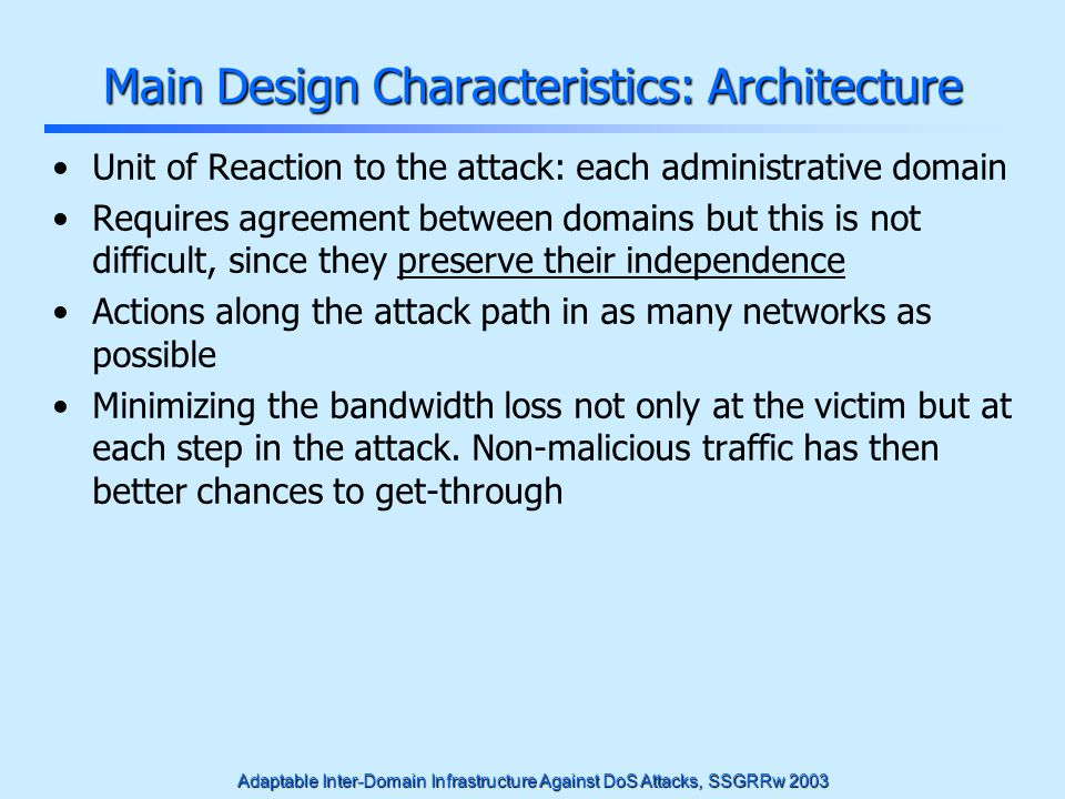 Adaptable Inter-Domain Infrastructure Against DoS Attacks, SSGRRw 2003 Main Design Characteristics: Architecture Unit of Reaction to the attack: each