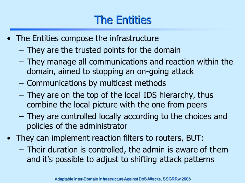 Adaptable Inter-Domain Infrastructure Against DoS Attacks, SSGRRw 2003 The Entities The Entities compose the infrastructure –They are the trusted poin