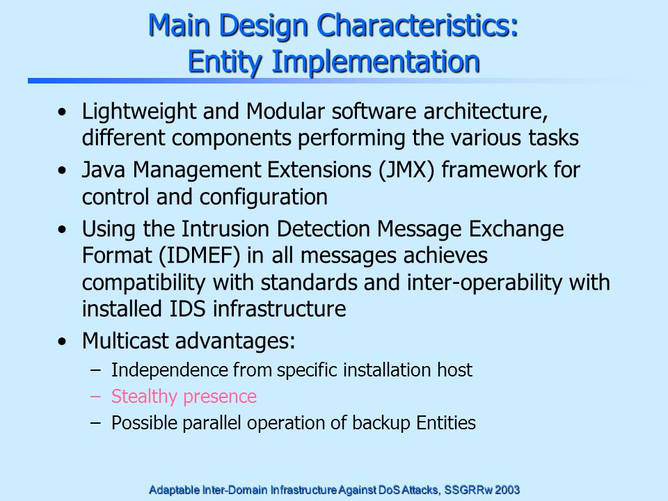 Adaptable Inter-Domain Infrastructure Against DoS Attacks, SSGRRw 2003 Main Design Characteristics: Entity Implementation Lightweight and Modular soft