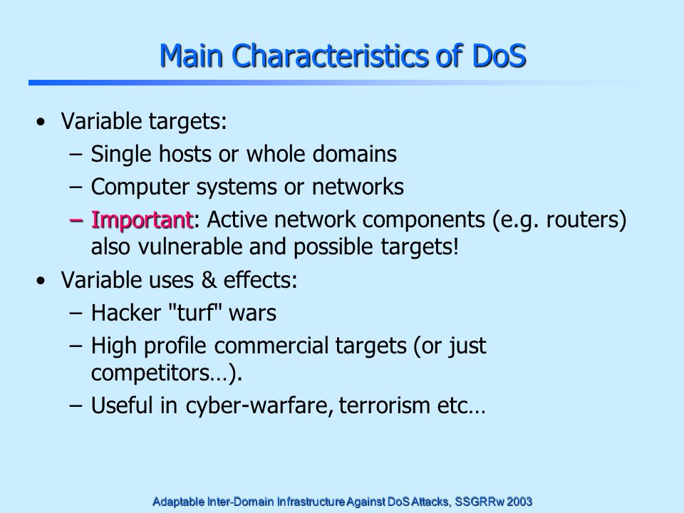 Adaptable Inter-Domain Infrastructure Against DoS Attacks, SSGRRw 2003 Brief History First Phase (starting in the 90s): Single System DoS Started as bug/vulnerability exploitation The targets are single hosts - single services One single malicious packet many times is enough Second Phase (1996-2000): Resource Consuming DoS Resource consuming requests from many sources Internet infrastructure used for attack amplification Third Phase (after 2000): Distributed DoS Bandwidth of network connections is the main target Use of many pirated machines, possibly many attack stages, that will have an escalating effect to saturate the victim(s)