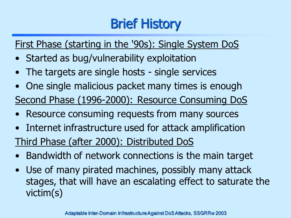 Adaptable Inter-Domain Infrastructure Against DoS Attacks, SSGRRw 2003 Main Design Characteristics: Architecture Unit of Reaction to the attack: each administrative domain Requires agreement between domains but this is not difficult, since they preserve their independence Actions along the attack path in as many networks as possible Minimizing the bandwidth loss not only at the victim but at each step in the attack.