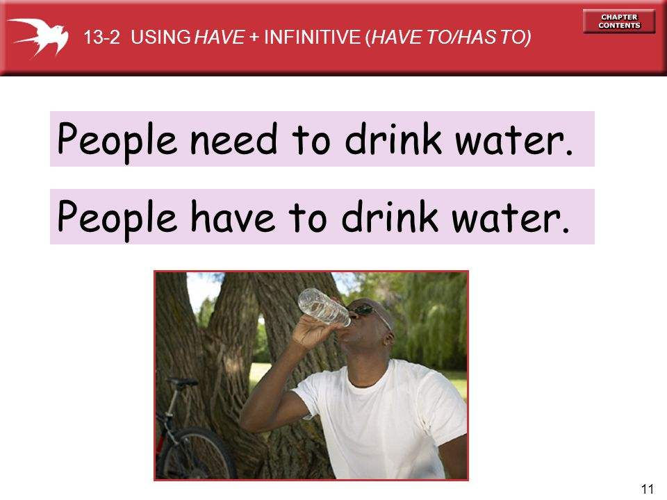 11 People need to drink water. 13-2 USING HAVE + INFINITIVE (HAVE TO/HAS TO) People have to drink water.