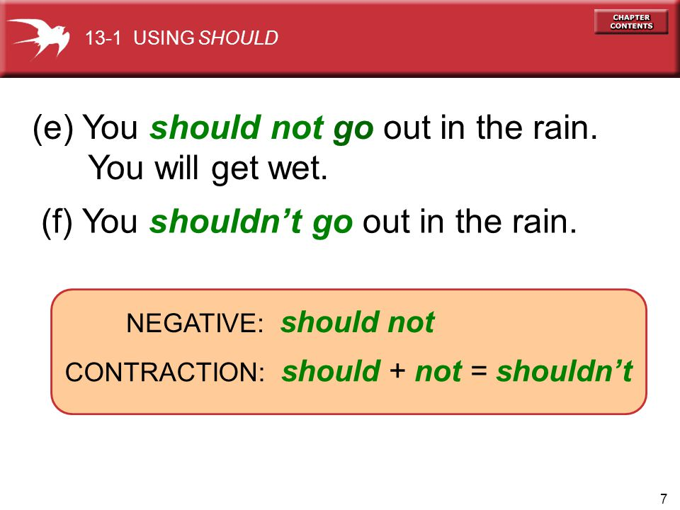 7 (e) You should not go out in the rain. You will get wet. NEGATIVE: should not (f) You shouldnt go out in the rain. CONTRACTION: should + not = shoul