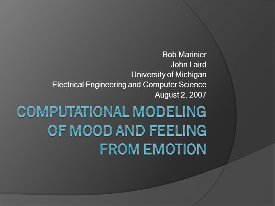 Introduction Want to build computational models of emotion, mood and feeling Computational models need to fill in a lot of blanks that are not addressed by most theories How are emotion, mood and feeling represented.