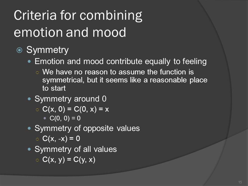 Criteria for combining emotion and mood Symmetry Emotion and mood contribute equally to feeling We have no reason to assume the function is symmetrical, but it seems like a reasonable place to start Symmetry around 0 C(x, 0) = C(0, x) = x C(0, 0) = 0 Symmetry of opposite values C(x, -x) = 0 Symmetry of all values C(x, y) = C(y, x) 15