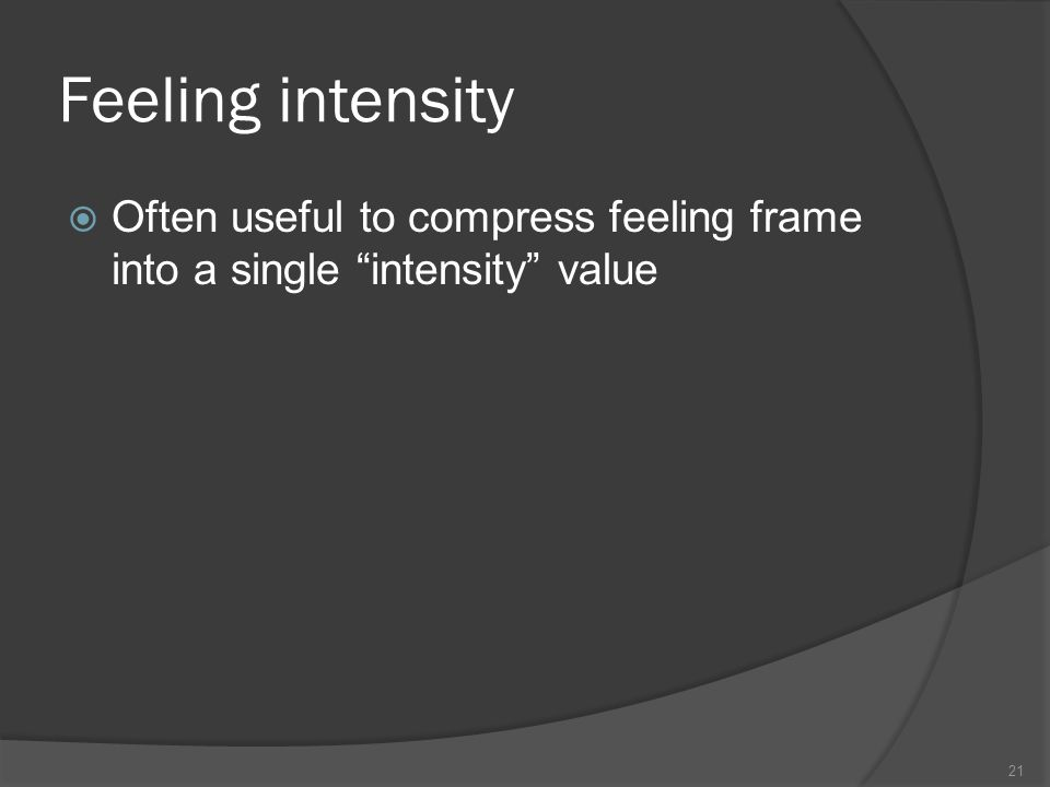 Feeling intensity Often useful to compress feeling frame into a single intensity value 21