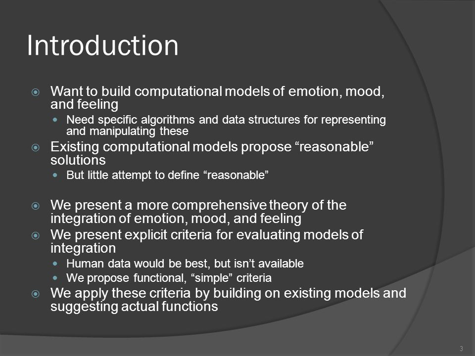 Introduction Want to build computational models of emotion, mood, and feeling Need specific algorithms and data structures for representing and manipulating these Existing computational models propose reasonable solutions But little attempt to define reasonable We present a more comprehensive theory of the integration of emotion, mood, and feeling We present explicit criteria for evaluating models of integration Human data would be best, but isnt available We propose functional, simple criteria We apply these criteria by building on existing models and suggesting actual functions 3