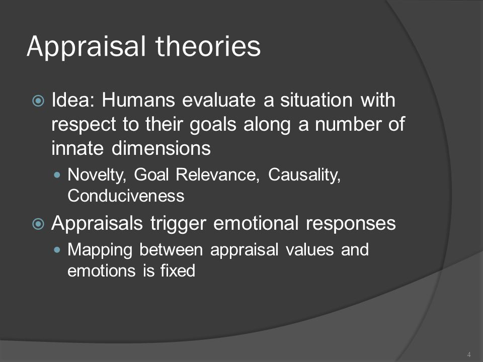 Appraisal theories Idea: Humans evaluate a situation with respect to their goals along a number of innate dimensions Novelty, Goal Relevance, Causality, Conduciveness Appraisals trigger emotional responses Mapping between appraisal values and emotions is fixed 4