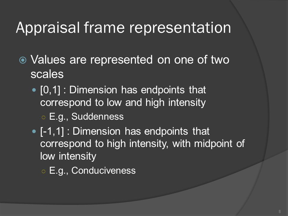 Appraisal frame representation Scherer 2001Range Suddenness[0,1] Unpredictability[0,1] Intrinsic pleasantness[-1,1] Goal/need relevance[0,1] Cause: agent (self)[0,1] Cause: agent (other)[0,1] Cause: agent (nature)[0,1] Cause: motive (intentional)[0,1] Cause: motive (negligence)[0,1] Cause: motive (chance)[0,1] Outcome probability[0,1] Discrepancy from expectation[0,1] Conduciveness[-1,1] Control[-1,1] Power[-1,1] 9