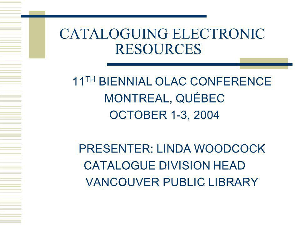 CATALOGUING ELECTRONIC RESOURCES 11 TH BIENNIAL OLAC CONFERENCE MONTREAL, QUÉBEC OCTOBER 1-3, 2004 PRESENTER: LINDA WOODCOCK CATALOGUE DIVISION HEAD V