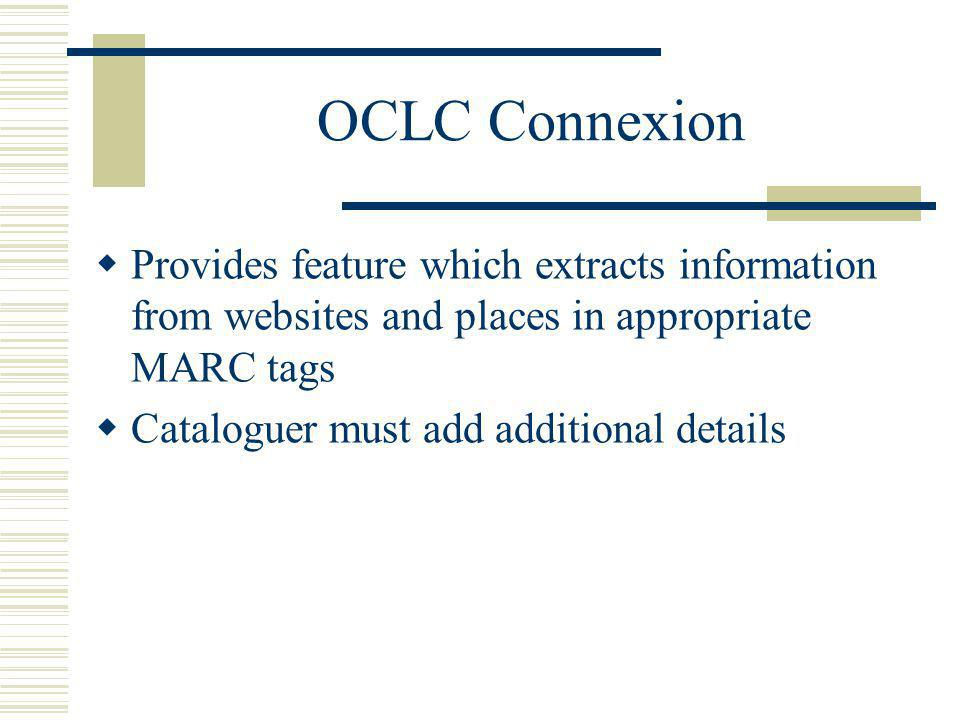 OCLC Connexion Provides feature which extracts information from websites and places in appropriate MARC tags Cataloguer must add additional details