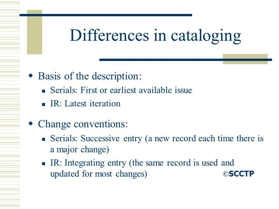 Differences in cataloging Basis of the description: Serials: First or earliest available issue IR: Latest iteration Change conventions: Serials: Succe