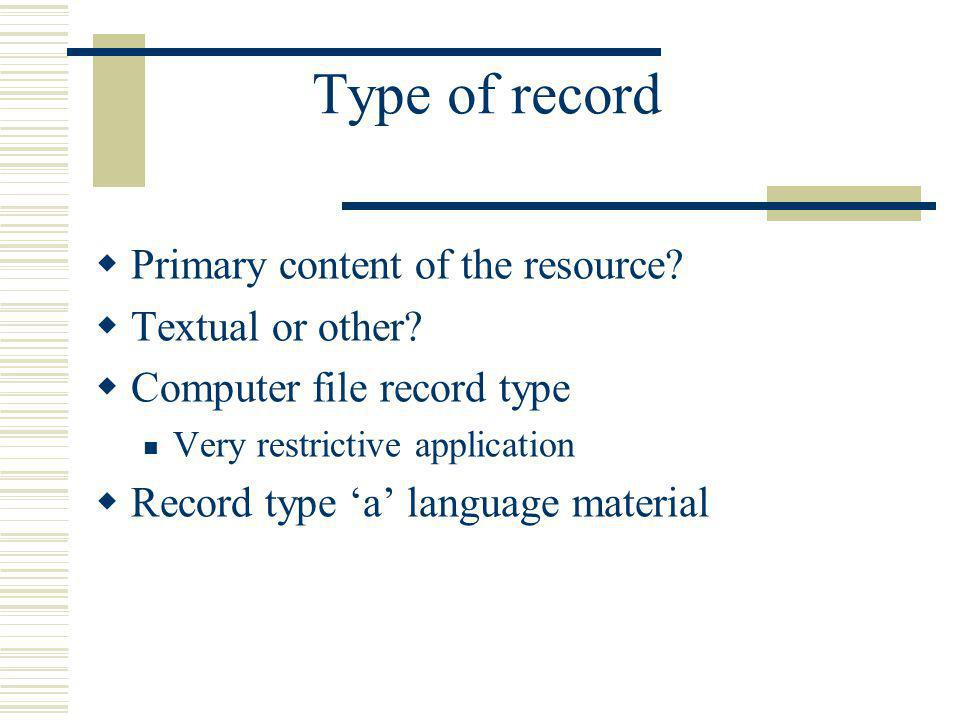 Type of record Primary content of the resource? Textual or other? Computer file record type Very restrictive application Record type a language materi