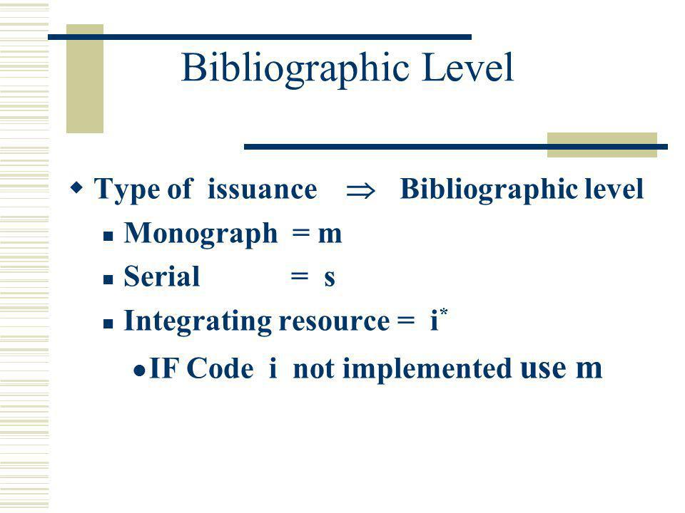 Bibliographic Level Type of issuance Bibliographic level Monograph = m Serial = s Integrating resource = i * IF Code i not implemented use m
