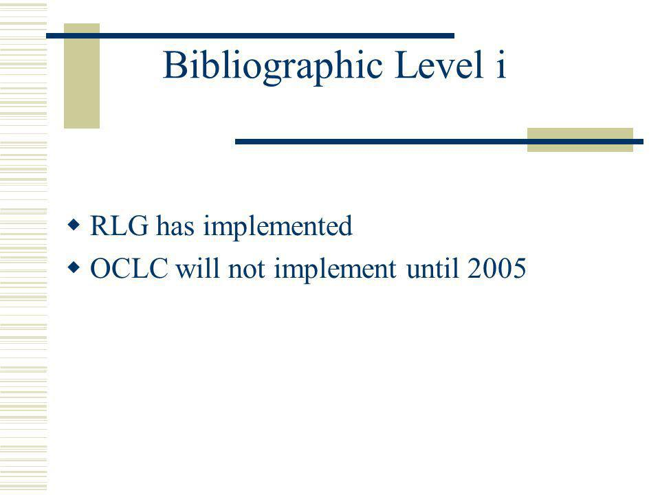 Bibliographic Level i RLG has implemented OCLC will not implement until 2005