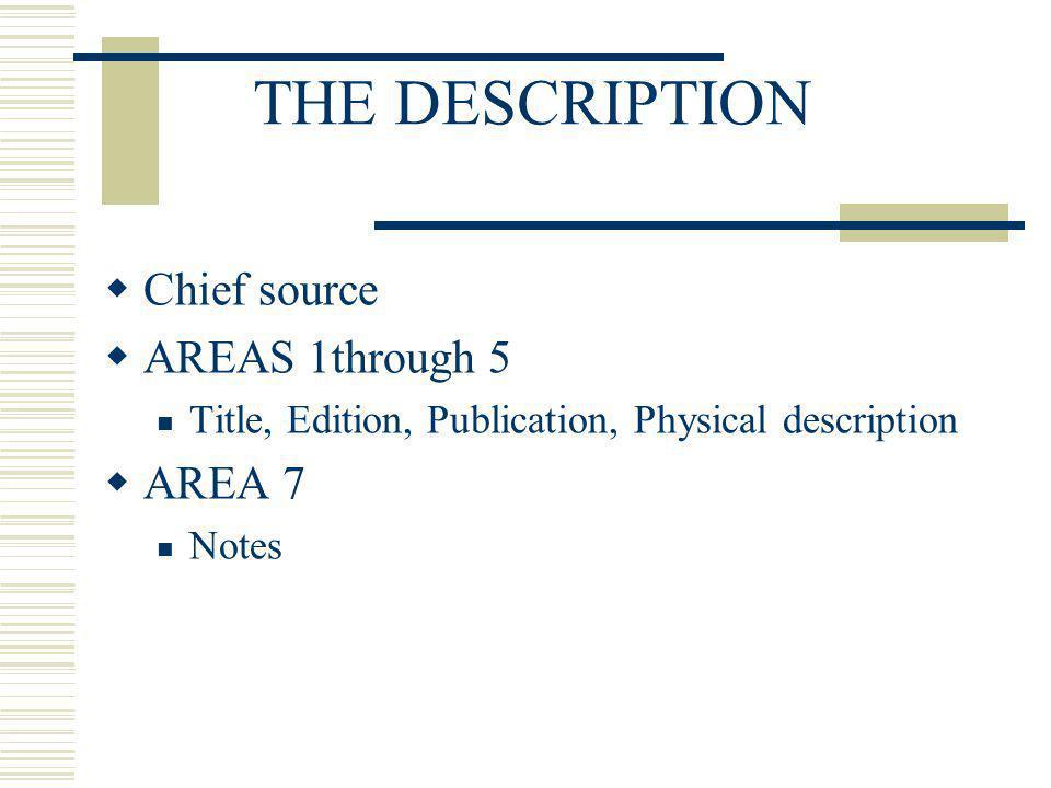 THE DESCRIPTION Chief source AREAS 1through 5 Title, Edition, Publication, Physical description AREA 7 Notes