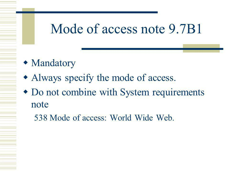 Mode of access note 9.7B1 Mandatory Always specify the mode of access. Do not combine with System requirements note 538 Mode of access: World Wide Web