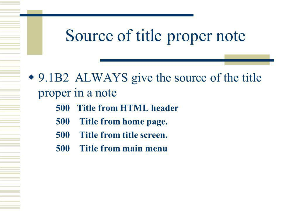 Source of title proper note 9.1B2 ALWAYS give the source of the title proper in a note 500 Title from HTML header 500 Title from home page. 500 Title