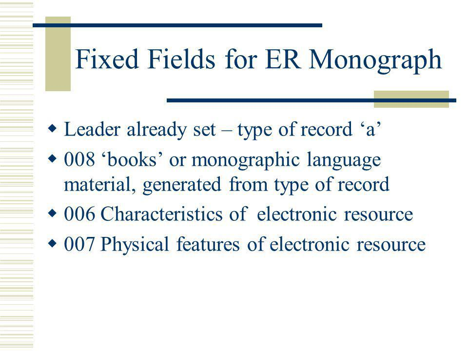 Fixed Fields for ER Monograph Leader already set – type of record a 008 books or monographic language material, generated from type of record 006 Char
