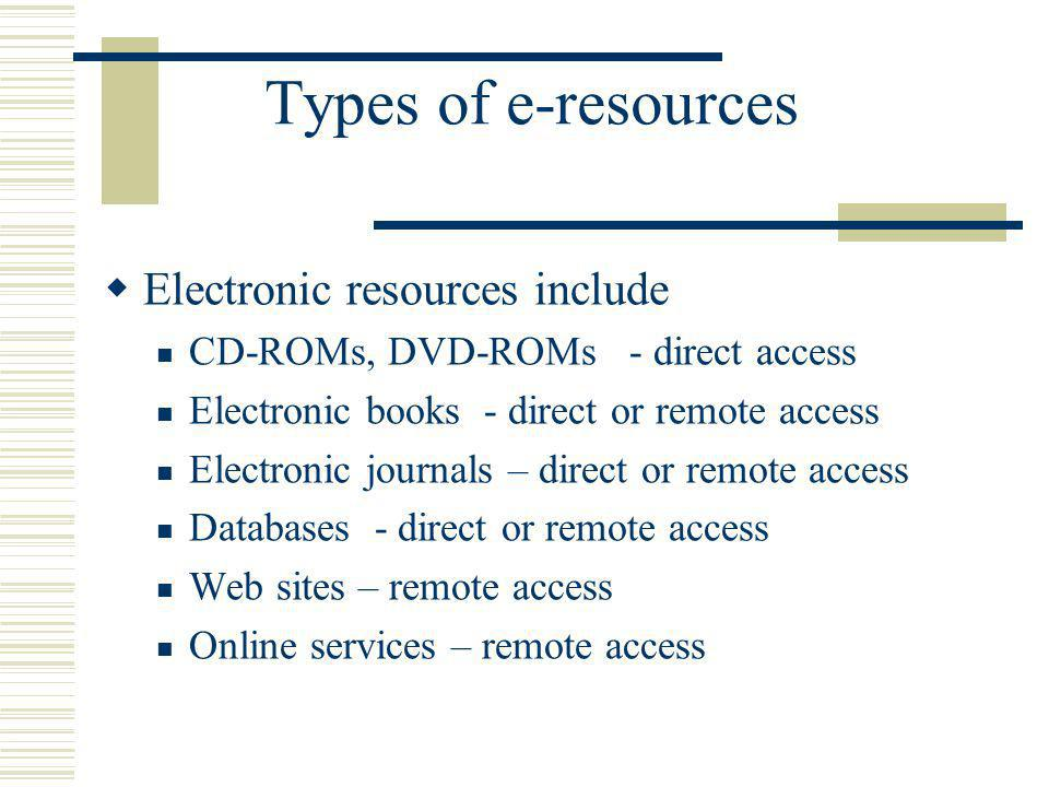 Types of e-resources Electronic resources include CD-ROMs, DVD-ROMs - direct access Electronic books - direct or remote access Electronic journals – d
