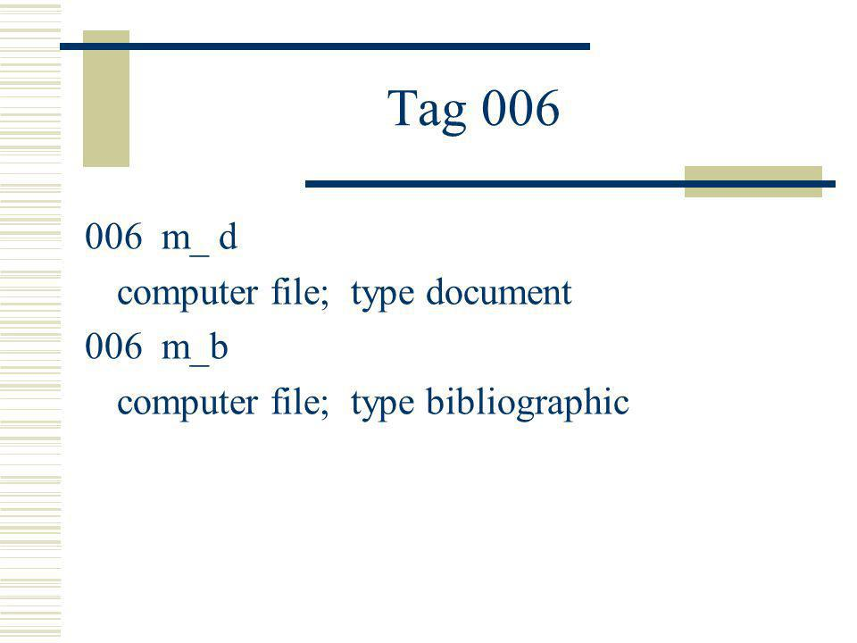 Tag 006 006 m_ d computer file; type document 006 m_b computer file; type bibliographic