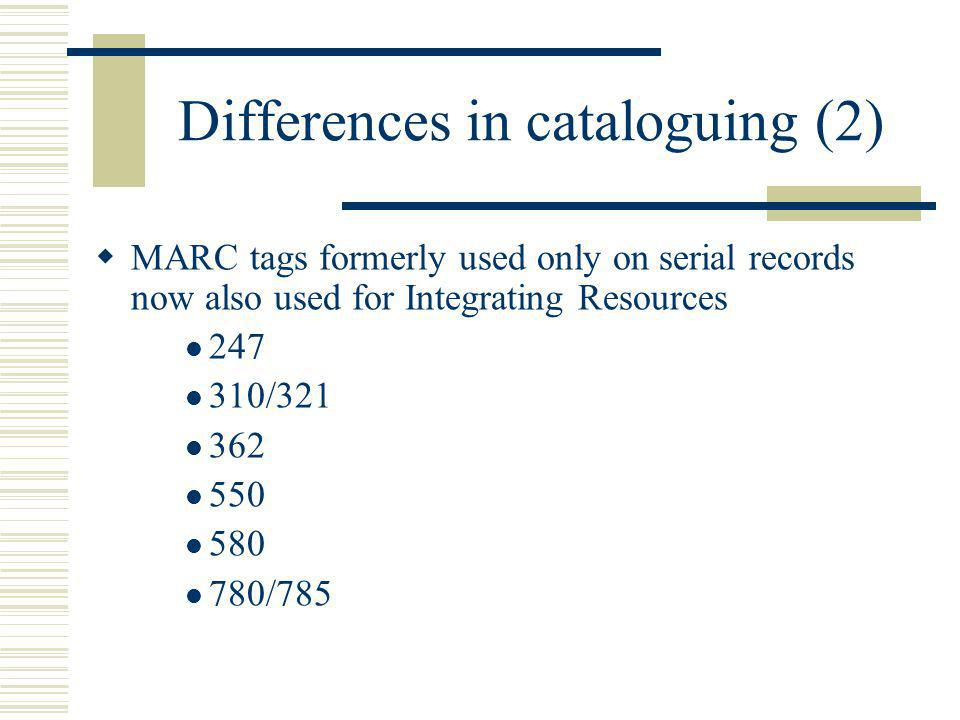 Differences in cataloguing (2) MARC tags formerly used only on serial records now also used for Integrating Resources 247 310/321 362 550 580 780/785