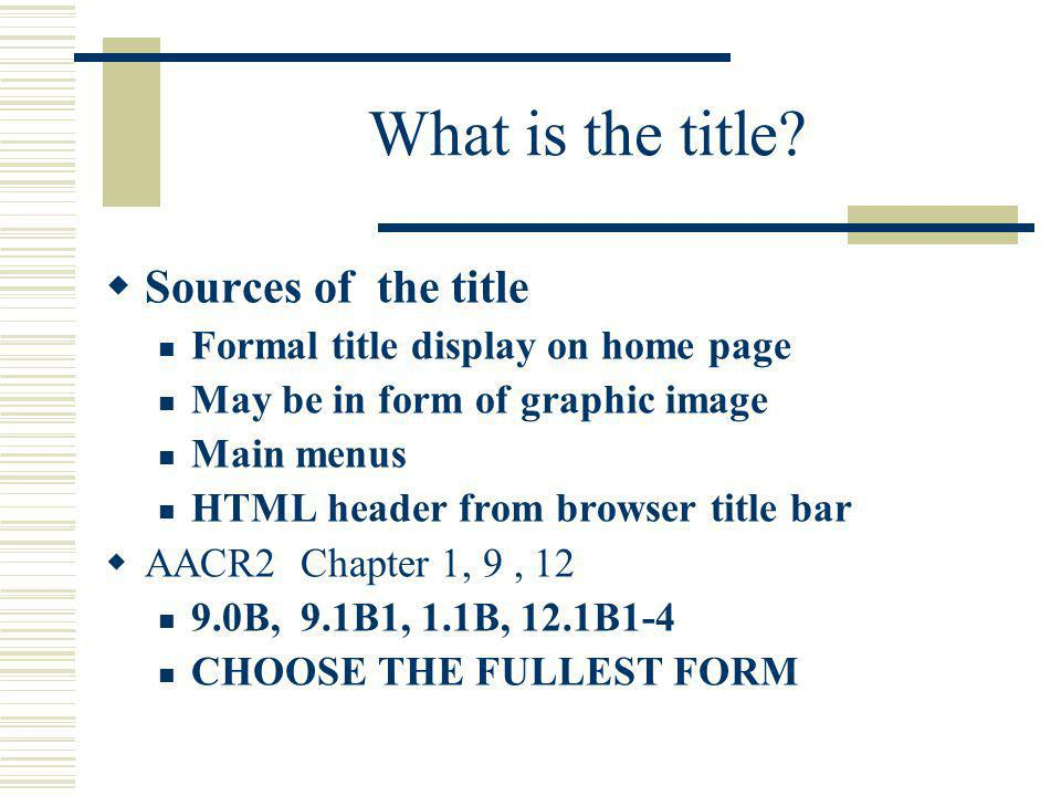 What is the title? Sources of the title Formal title display on home page May be in form of graphic image Main menus HTML header from browser title ba