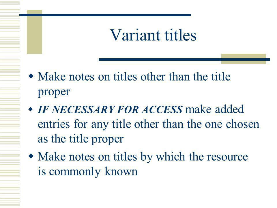 Variant titles Make notes on titles other than the title proper IF NECESSARY FOR ACCESS make added entries for any title other than the one chosen as