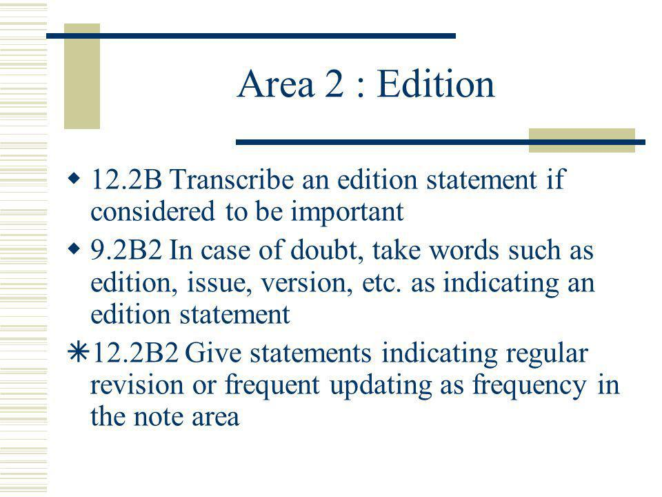 Area 2 : Edition 12.2B Transcribe an edition statement if considered to be important 9.2B2 In case of doubt, take words such as edition, issue, versio