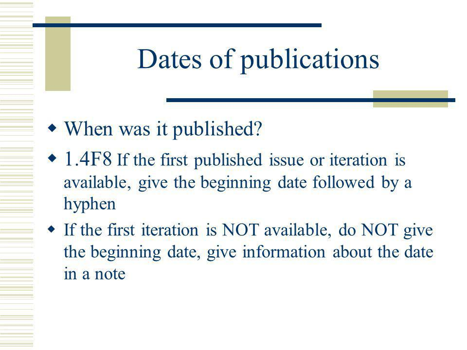 Dates of publications When was it published? 1.4F8 If the first published issue or iteration is available, give the beginning date followed by a hyphe