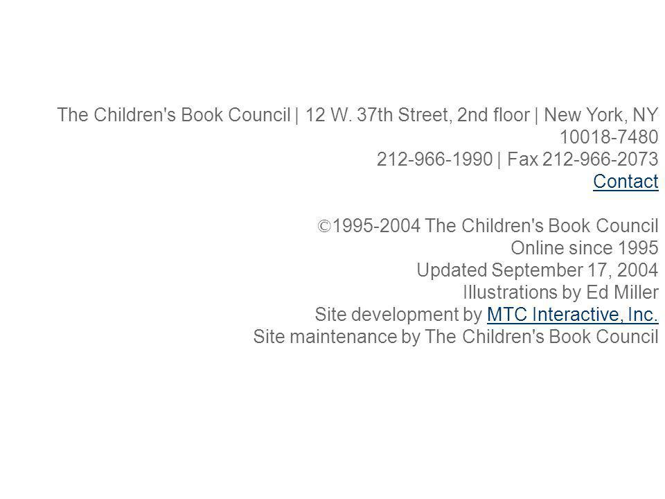 The Children's Book Council | 12 W. 37th Street, 2nd floor | New York, NY 10018-7480 212-966-1990 | Fax 212-966-2073 Contact © 1995-2004 The Children'