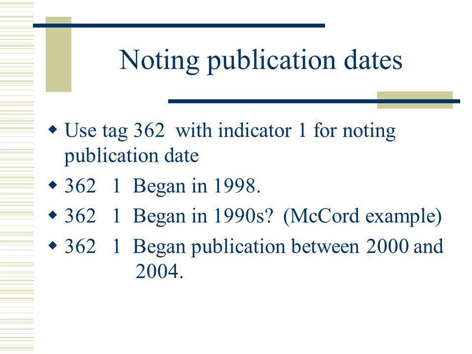 Noting publication dates Use tag 362 with indicator 1 for noting publication date 362 1 Began in 1998. 362 1 Began in 1990s? (McCord example) 362 1 Be