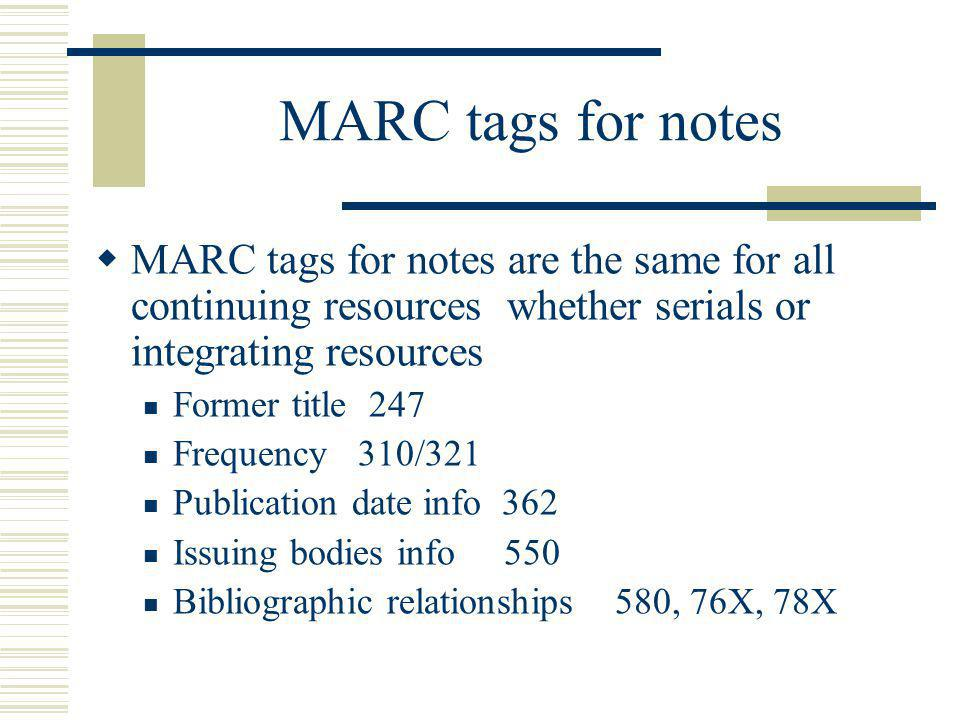 MARC tags for notes MARC tags for notes are the same for all continuing resources whether serials or integrating resources Former title 247 Frequency