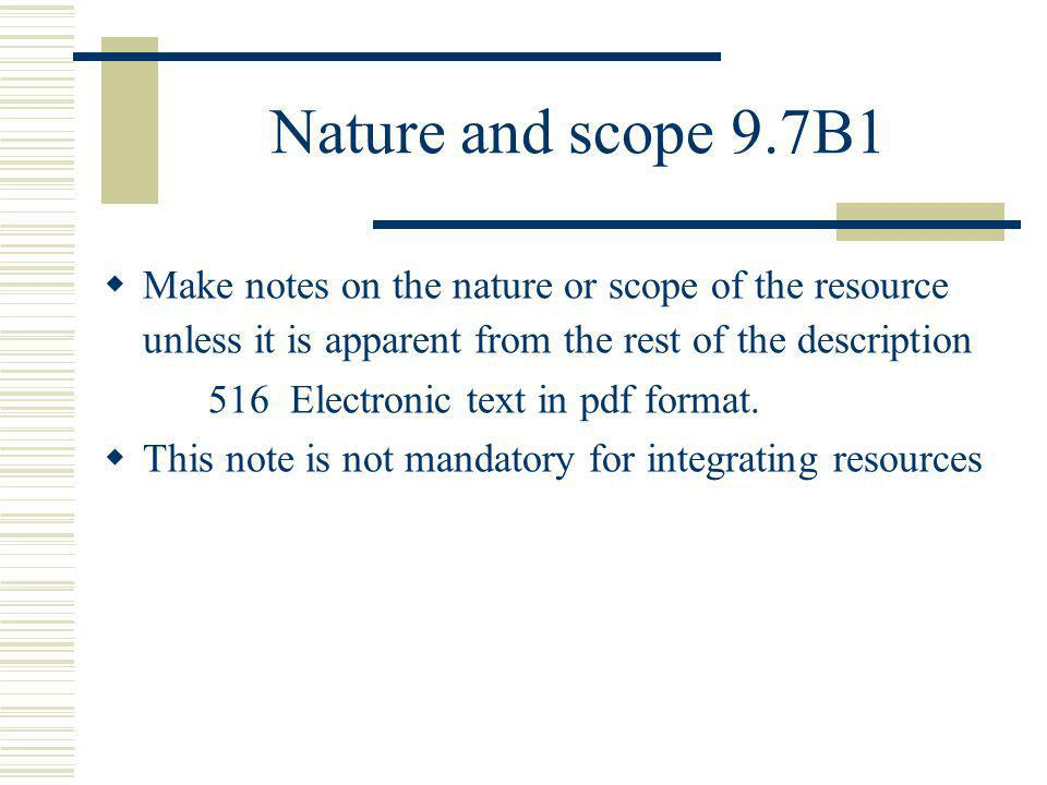 Nature and scope 9.7B1 Make notes on the nature or scope of the resource unless it is apparent from the rest of the description 516 Electronic text in